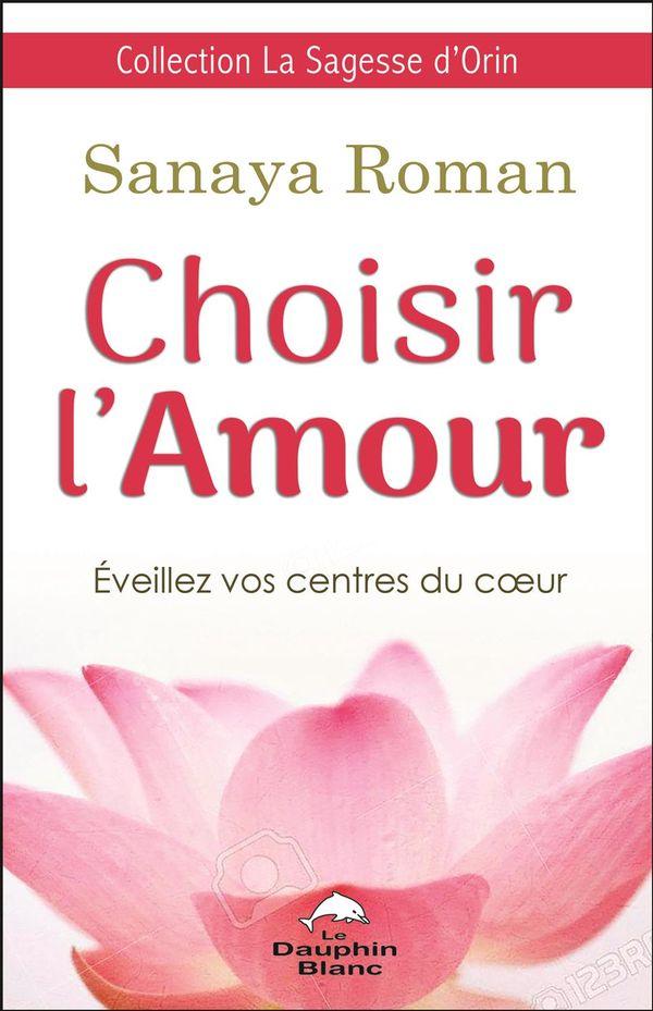 Choisir l'amour : Eveillez vos centres du coeur