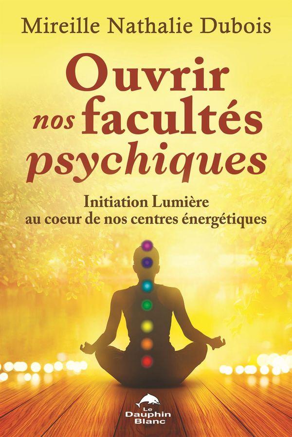 Ouvrir nos facultés psychiques : Initiation Lumière au coeur de nos centres énergétiques