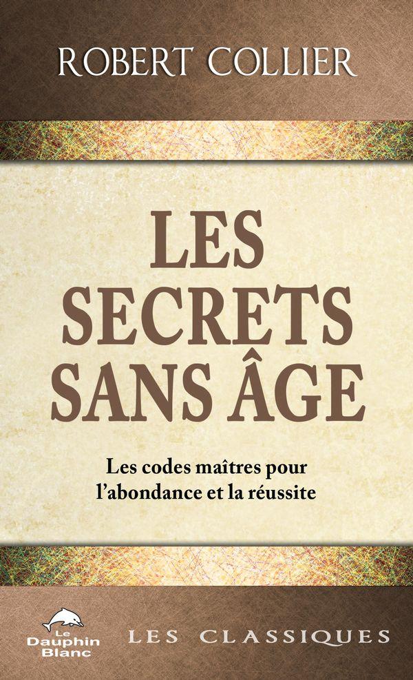 Les secrets sans âge : Les codes-maîtres pour l'abondance et la réussite