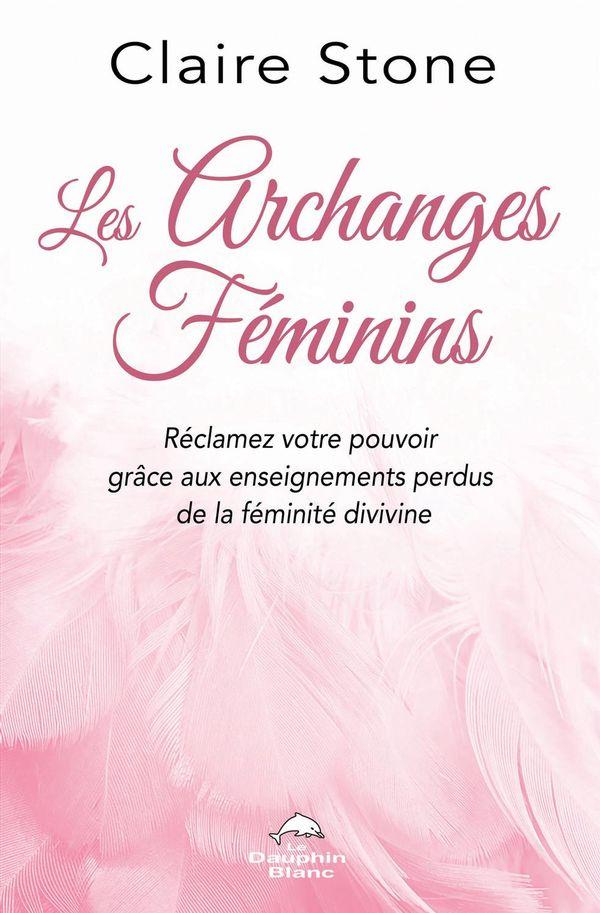 Les archanges féminins : Réclamez votre pouvoir grâce aux enseignements perdus de la féminité divine