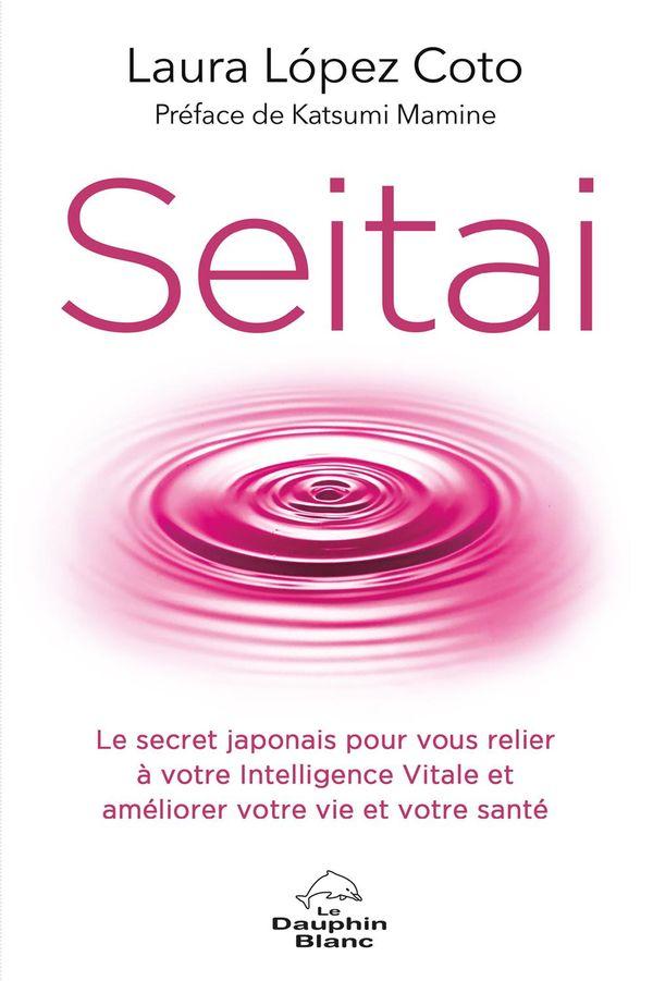 Seitai : Le secret japonais pour vous relier à votre intelligence Vitale et améliorer votre vie ...