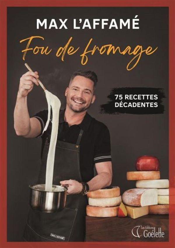 Max l'Affamé : Fou de fromage - 75 recettes décadentes
