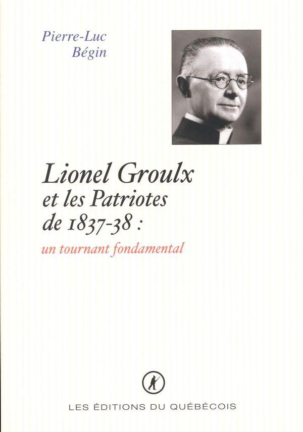 Lionel Groulx et les Patriotes de 1837-38 : un tournant fondamental