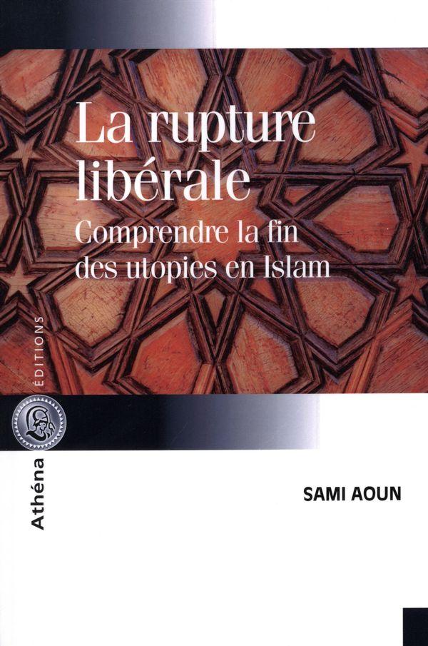 La rupture libérale  Comprendre la fin des utopies en Islam