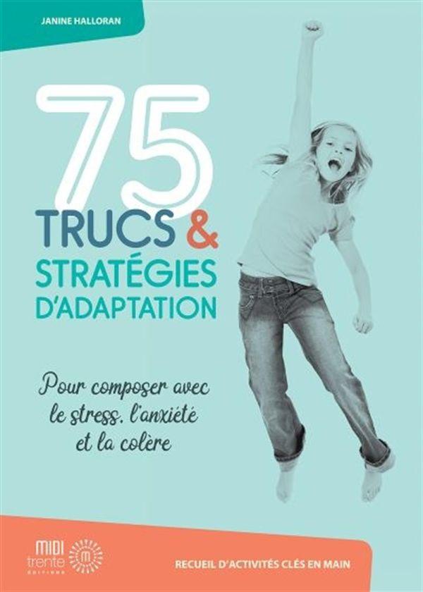 75 trucs et stratégies d'adaption : Pour composer avec le stress, l'anxiété et la colère