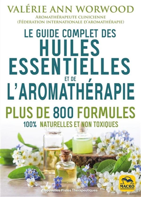 Le guide complet des huiles essentielles et de l'aromathérapie : Plus de 800 formules 100% naturelle