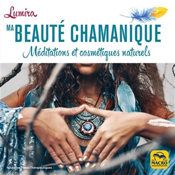 Ma beauté chamanique : Méditations et cosmétiques naturels
