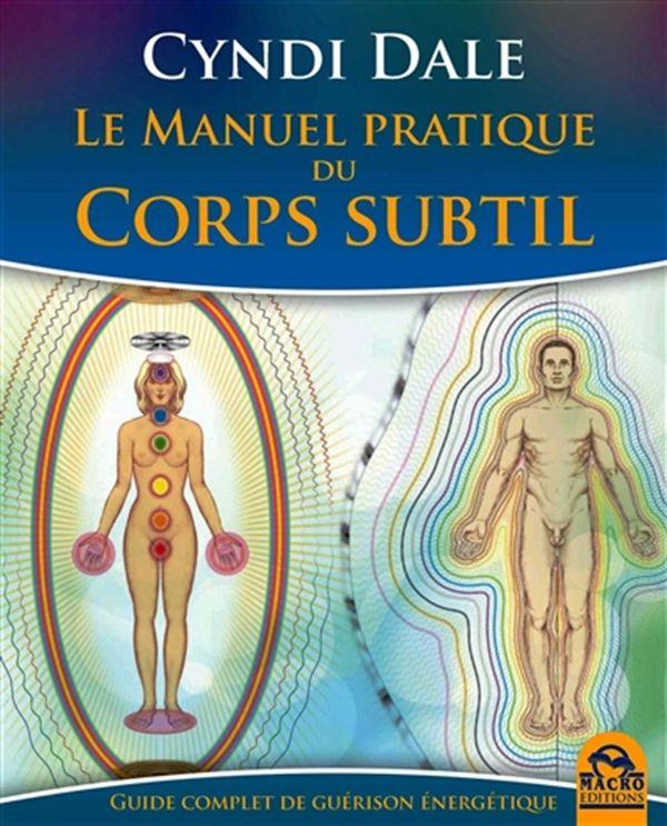 Le manuel pratique du corps subtil : Guide complet de guérison énergétique