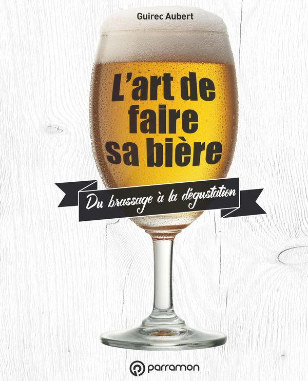 L'art de faire sa bière : Du brassage à la dégustation