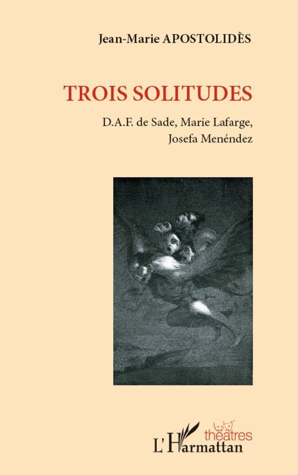 Trois solitudes - D.A.F. de Sade, Marie Lafarge, Josefa Mené