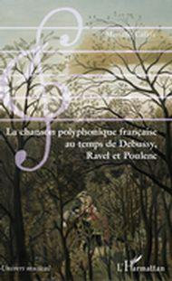 La chanson polyphonique française au temps de Debussy, Ravel et Poulenc